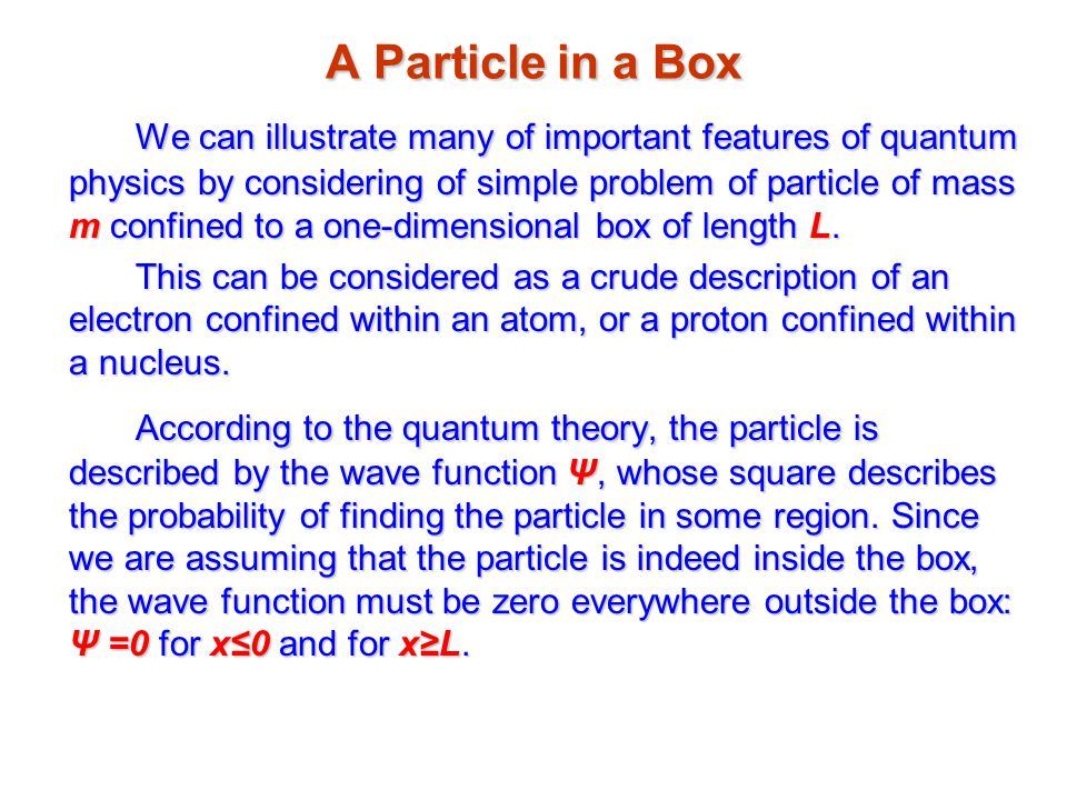 A Particle in a Box We can illustrate many of important features of quantum physics by considering of simple problem of particle of mass m confined to a one-dimensional box of length L.