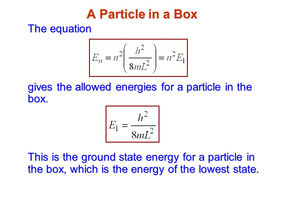 A Particle in a Box The equation gives the allowed energies for a particle in the box.