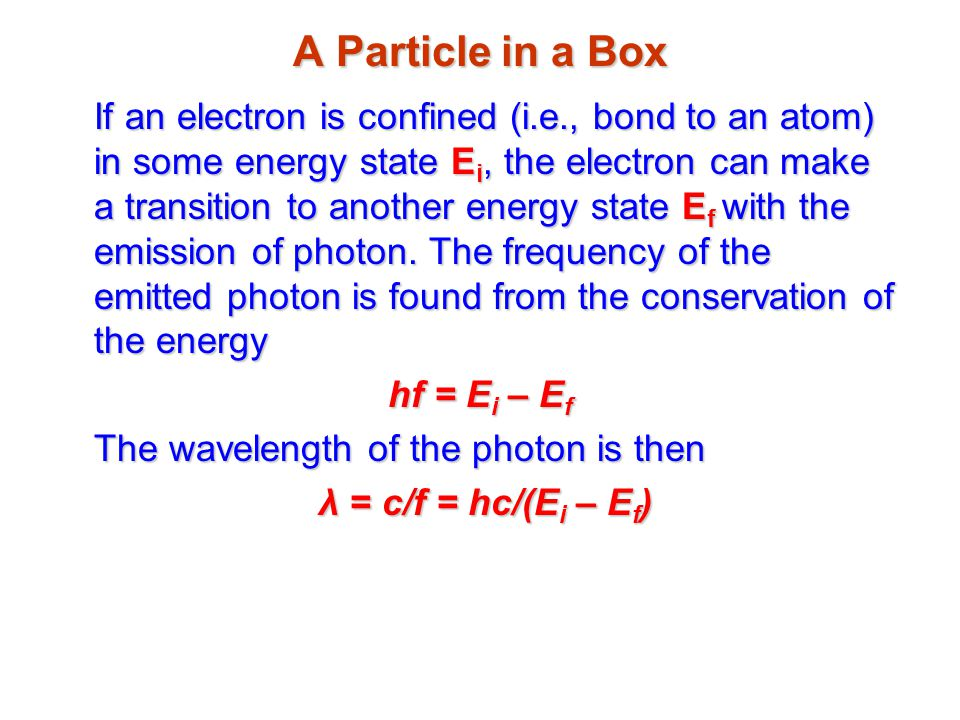 A Particle in a Box If an electron is confined (i.e., bond to an atom) in some energy state E i, the electron can make a transition to another energy state E f with the emission of photon.