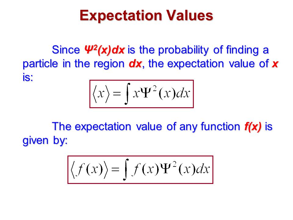 Expectation Values Since Ψ 2 (x)dx is the probability of finding a particle in the region dx, the expectation value of x is: The expectation value of any function f(x) is given by: