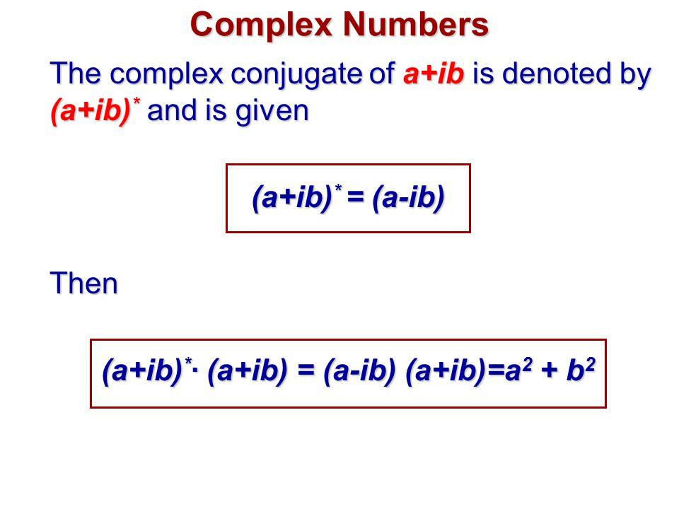 Complex Numbers The complex conjugate of a+ib is denoted by (a+ib) * and is given (a+ib) * = (a-ib) Then (a+ib) * ∙ (a+ib) = (a-ib) (a+ib)=a 2 + b 2