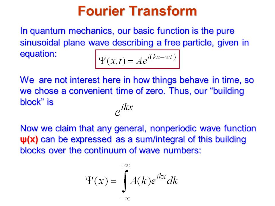 Fourier Transform In quantum mechanics, our basic function is the pure sinusoidal plane wave describing a free particle, given in equation: We are not interest here in how things behave in time, so we chose a convenient time of zero.