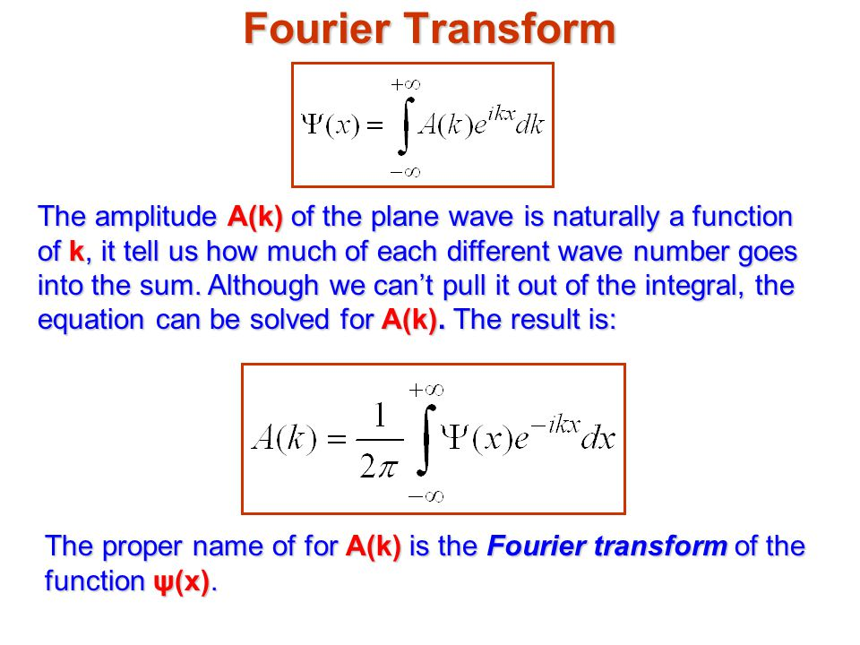 Fourier Transform The amplitude A(k) of the plane wave is naturally a function of k, it tell us how much of each different wave number goes into the sum.
