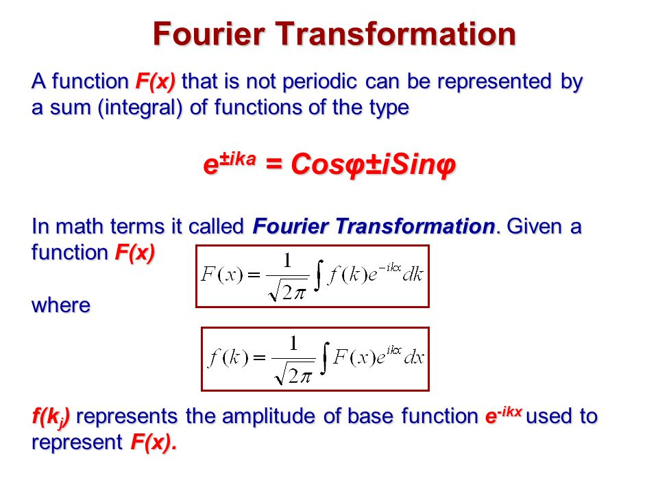 Fourier Transformation A function F(x) that is not periodic can be represented by a sum (integral) of functions of the type e ±ika = Cosφ±iSinφ In math terms it called Fourier Transformation.
