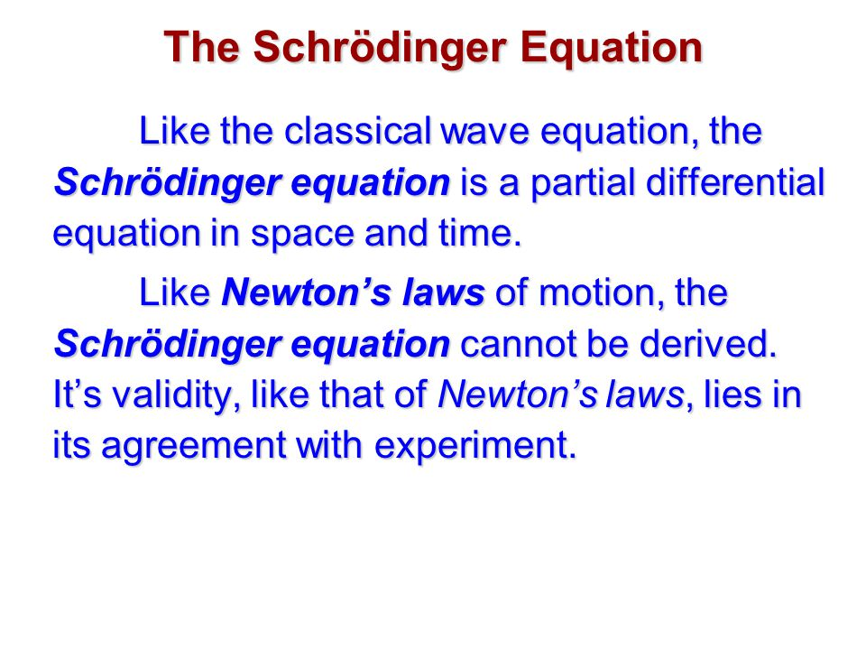 The Schrödinger Equation Like the classical wave equation, the Schrödinger equation is a partial differential equation in space and time.