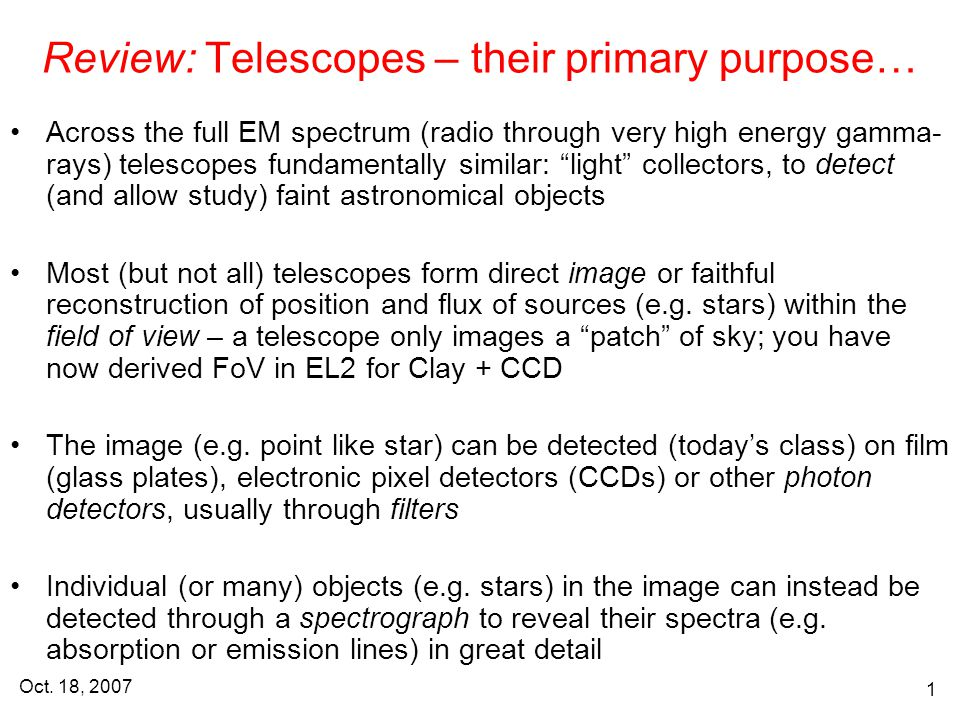 Oct. 18, 2007 1 Review: Telescopes – their primary purpose… Across the full EM spectrum (radio through very high energy gamma- rays) telescopes fundam