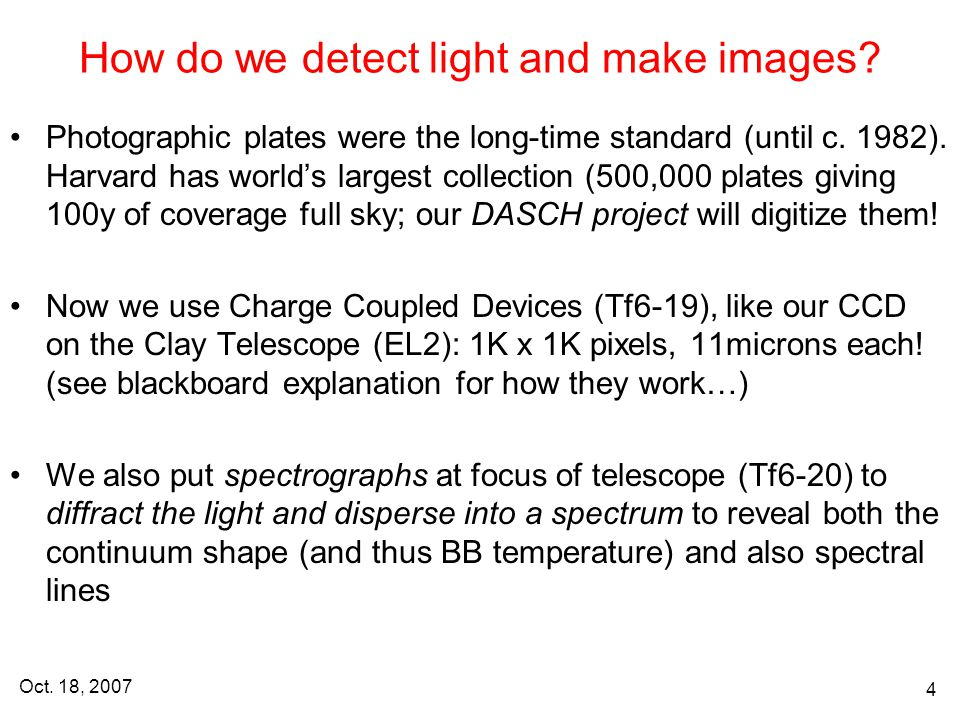 Oct. 18, 2007 4 How do we detect light and make images? Photographic plates were the long-time standard (until c. 1982). Harvard has world's largest c