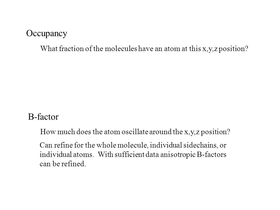 Occupancy B-factor How much does the atom oscillate around the x,y,z position.