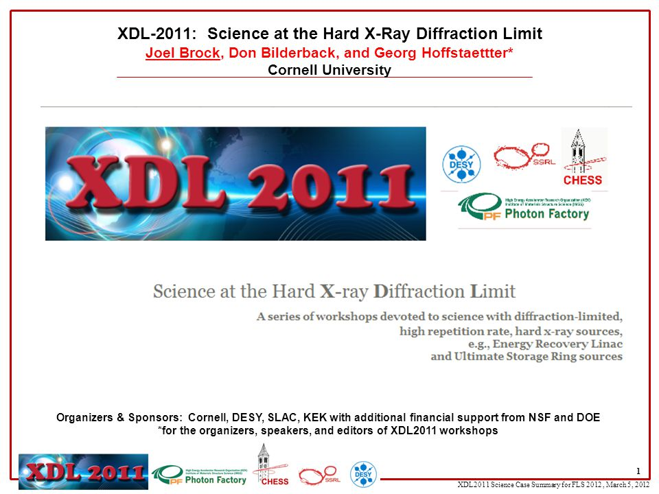XDL2011 Science Case Summary for FLS 2012, March 5, 2012 1 XDL-2011: Science at the Hard X-Ray Diffraction Limit Joel Brock, Don Bilderback, and Georg Hoffstaettter* Cornell University Organizers & Sponsors: Cornell, DESY, SLAC, KEK with additional financial support from NSF and DOE *for the organizers, speakers, and editors of XDL2011 workshops