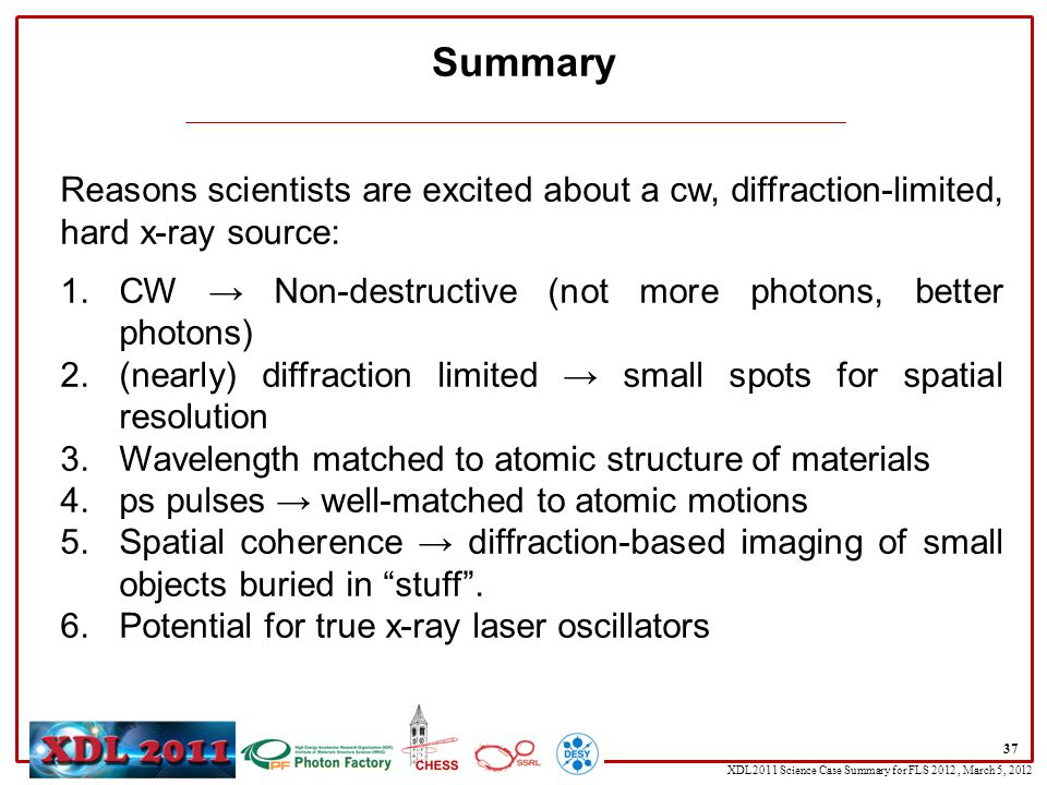 XDL2011 Science Case Summary for FLS 2012, March 5, 2012 Summary 37 Reasons scientists are excited about a cw, diffraction-limited, hard x-ray source: 1.CW → Non-destructive (not more photons, better photons) 2.(nearly) diffraction limited → small spots for spatial resolution 3.Wavelength matched to atomic structure of materials 4.ps pulses → well-matched to atomic motions 5.Spatial coherence → diffraction-based imaging of small objects buried in stuff .