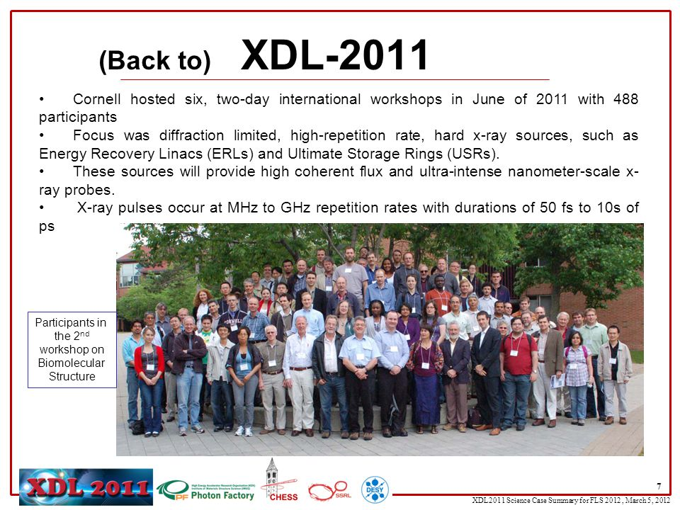 XDL2011 Science Case Summary for FLS 2012, March 5, 2012 7 Cornell hosted six, two-day international workshops in June of 2011 with 488 participants Focus was diffraction limited, high-repetition rate, hard x-ray sources, such as Energy Recovery Linacs (ERLs) and Ultimate Storage Rings (USRs).
