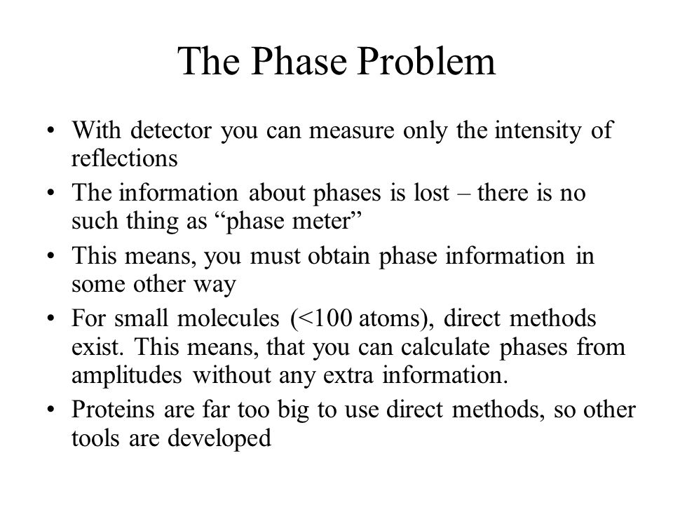 The Phase Problem With detector you can measure only the intensity of reflections The information about phases is lost – there is no such thing as phase meter This means, you must obtain phase information in some other way For small molecules (<100 atoms), direct methods exist.