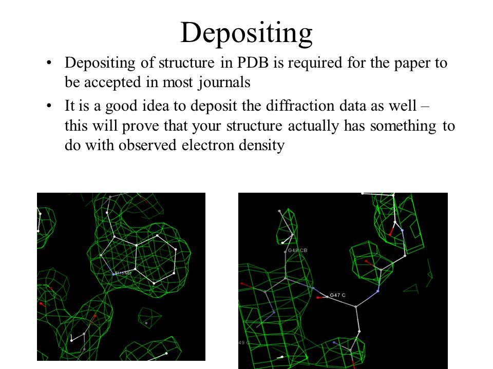Depositing Depositing of structure in PDB is required for the paper to be accepted in most journals It is a good idea to deposit the diffraction data as well – this will prove that your structure actually has something to do with observed electron density