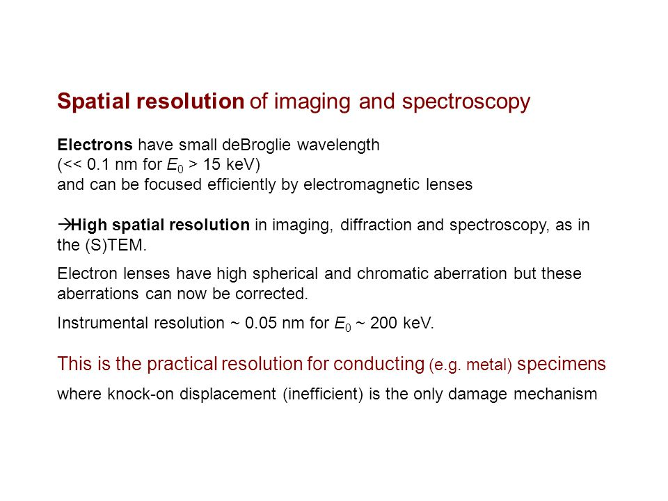 Spatial resolution of imaging and spectroscopy Electrons have small deBroglie wavelength ( 15 keV) and can be focused efficiently by electromagnetic lenses  High spatial resolution in imaging, diffraction and spectroscopy, as in the (S)TEM.