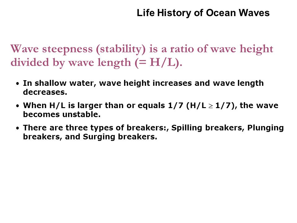 Wave steepness (stability) is a ratio of wave height divided by wave length (= H/L).