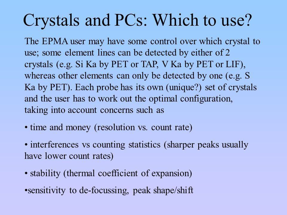 Crystals and PCs: Which to use? The EPMA user may have some control over which crystal to use; some element lines can be detected by either of 2 cryst