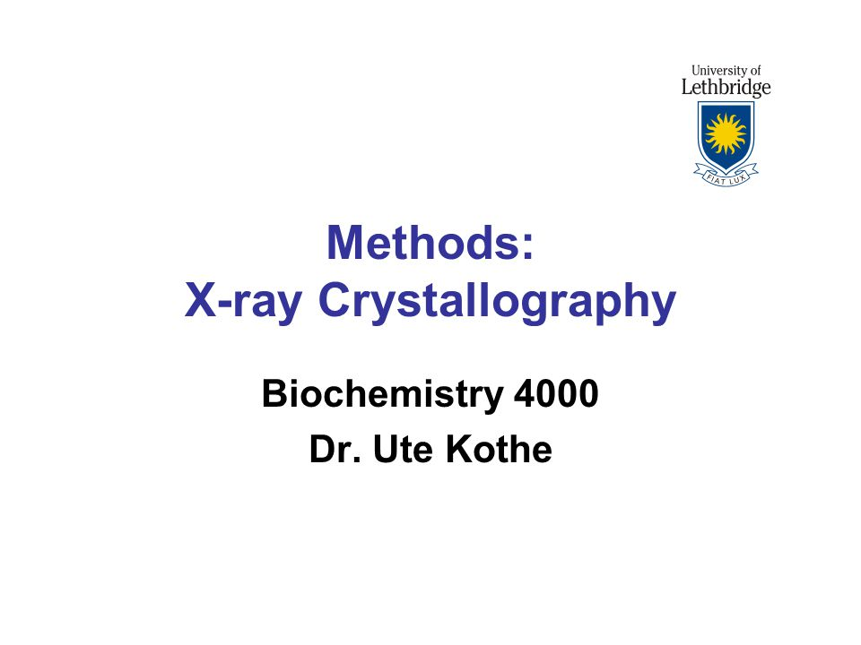 Methods: X-ray Crystallography Biochemistry 4000 Dr. Ute Kothe