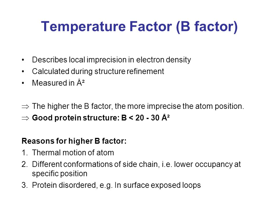 Temperature Factor (B factor) Describes local imprecision in electron density Calculated during structure refinement Measured in Ų  The higher the B