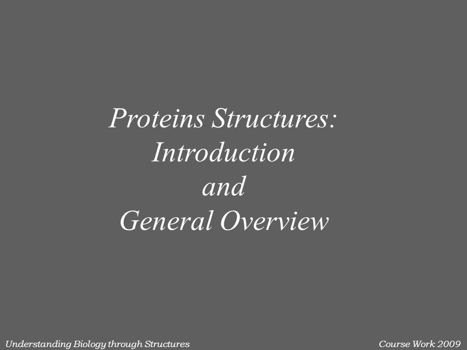 Understanding Biology through StructuresCourse Work 2009 Proteins Structures: Introduction and General Overview