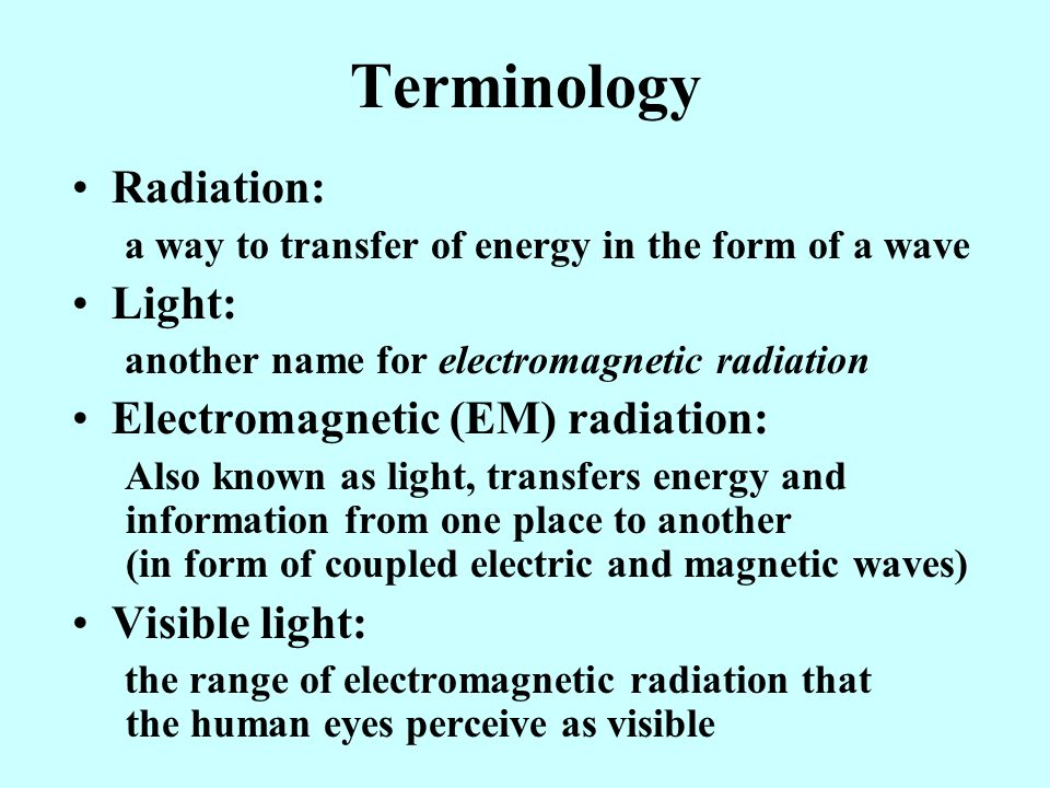 Terminology Radiation: a way to transfer of energy in the form of a wave Light: another name for electromagnetic radiation Electromagnetic (EM) radiation: Also known as light, transfers energy and information from one place to another (in form of coupled electric and magnetic waves) Visible light: the range of electromagnetic radiation that the human eyes perceive as visible