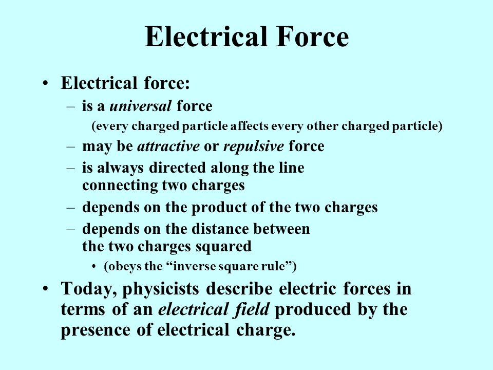 Electrical Force Electrical force: –is a universal force (every charged particle affects every other charged particle) –may be attractive or repulsive force –is always directed along the line connecting two charges –depends on the product of the two charges –depends on the distance between the two charges squared (obeys the inverse square rule ) Today, physicists describe electric forces in terms of an electrical field produced by the presence of electrical charge.