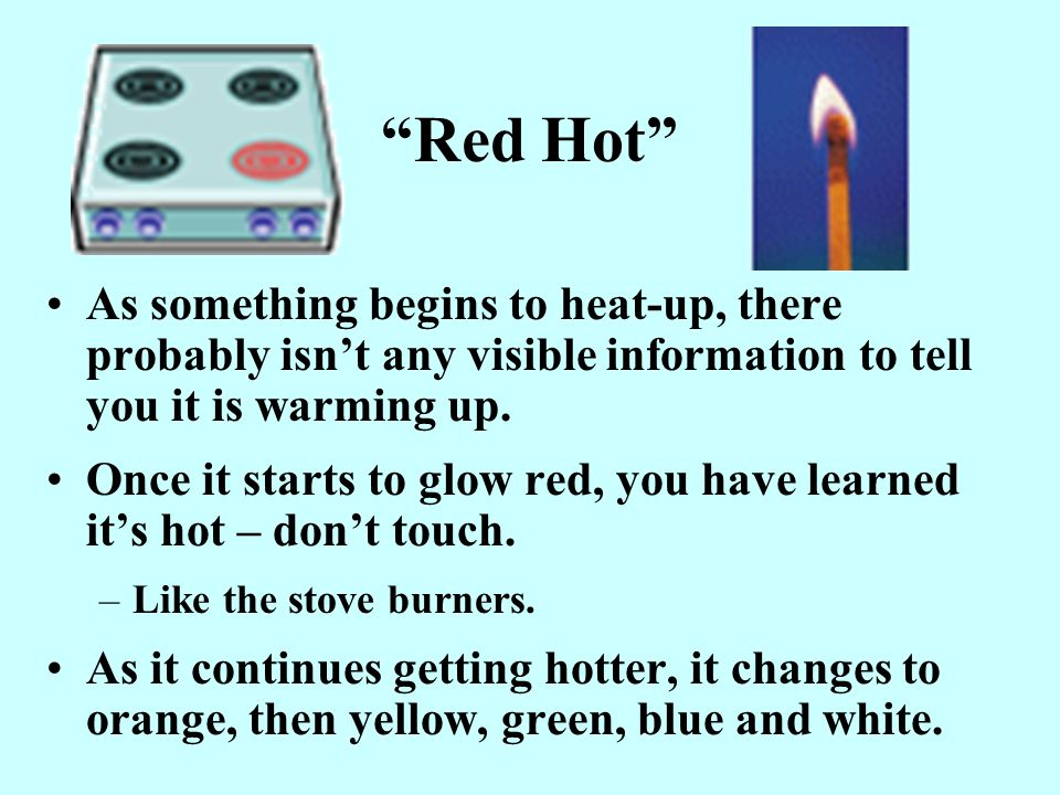 Red Hot As something begins to heat-up, there probably isn't any visible information to tell you it is warming up.
