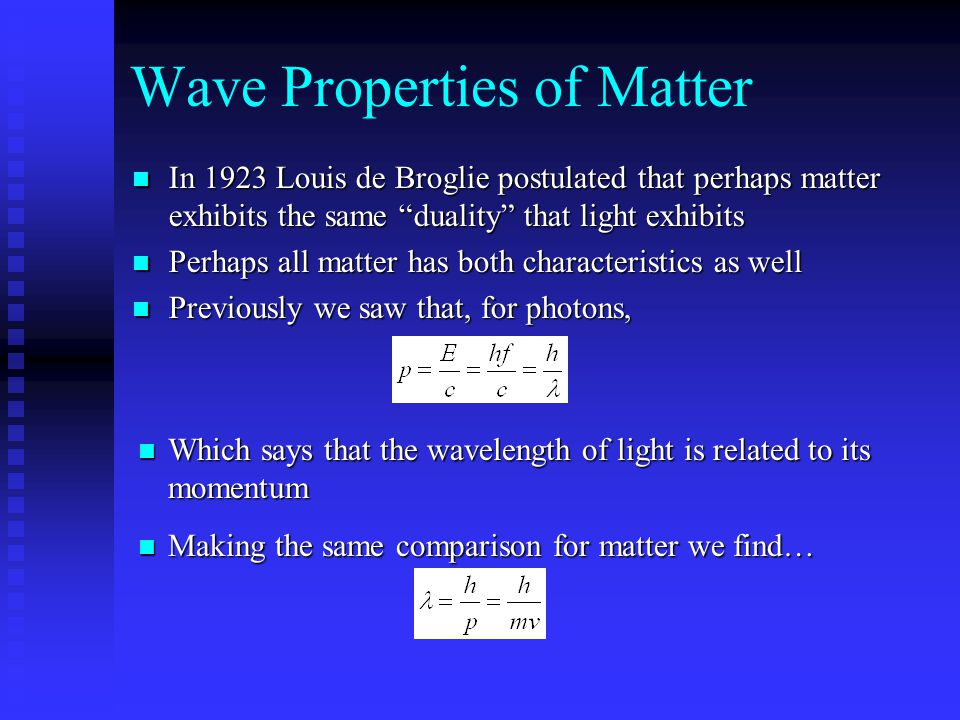 Wave Properties of Matter In 1923 Louis de Broglie postulated that perhaps matter exhibits the same duality that light exhibits In 1923 Louis de Broglie postulated that perhaps matter exhibits the same duality that light exhibits Perhaps all matter has both characteristics as well Perhaps all matter has both characteristics as well Previously we saw that, for photons, Previously we saw that, for photons, Which says that the wavelength of light is related to its momentum Which says that the wavelength of light is related to its momentum Making the same comparison for matter we find… Making the same comparison for matter we find…