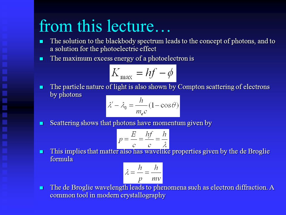 from this lecture… The solution to the blackbody spectrum leads to the concept of photons, and to a solution for the photoelectric effect The solution to the blackbody spectrum leads to the concept of photons, and to a solution for the photoelectric effect The maximum excess energy of a photoelectron is The maximum excess energy of a photoelectron is The particle nature of light is also shown by Compton scattering of electrons by photons The particle nature of light is also shown by Compton scattering of electrons by photons Scattering shows that photons have momentum given by Scattering shows that photons have momentum given by This implies that matter also has wavelike properties given by the de Broglie formula This implies that matter also has wavelike properties given by the de Broglie formula The de Broglie wavelength leads to phenomena such as electron diffraction.