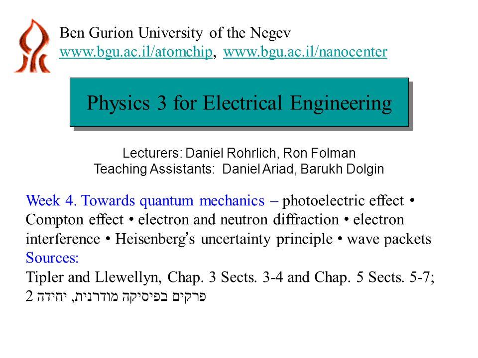 Physics 3 for Electrical Engineering Ben Gurion University of the Negev www.bgu.ac.il/atomchipwww.bgu.ac.il/atomchip, www.bgu.ac.il/nanocenterwww.bgu.ac.il/nanocenter Lecturers: Daniel Rohrlich, Ron Folman Teaching Assistants: Daniel Ariad, Barukh Dolgin Week 4.