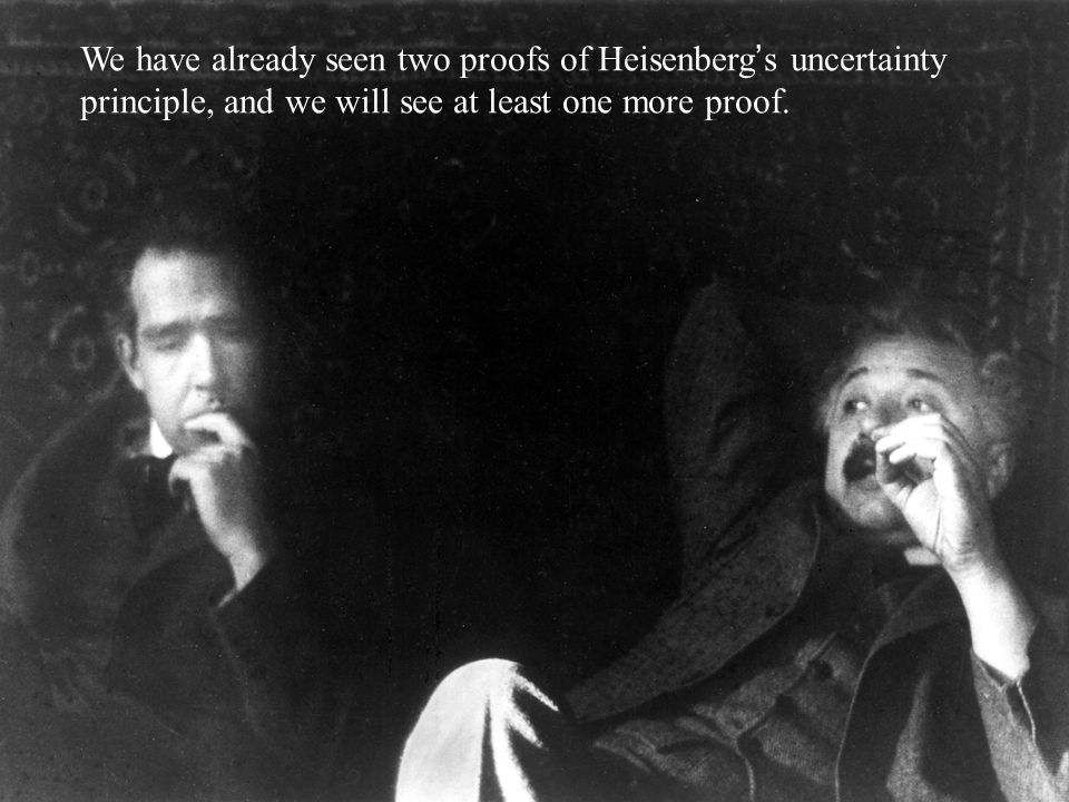 We have already seen two proofs of Heisenberg ' s uncertainty principle, and we will see at least one more proof.