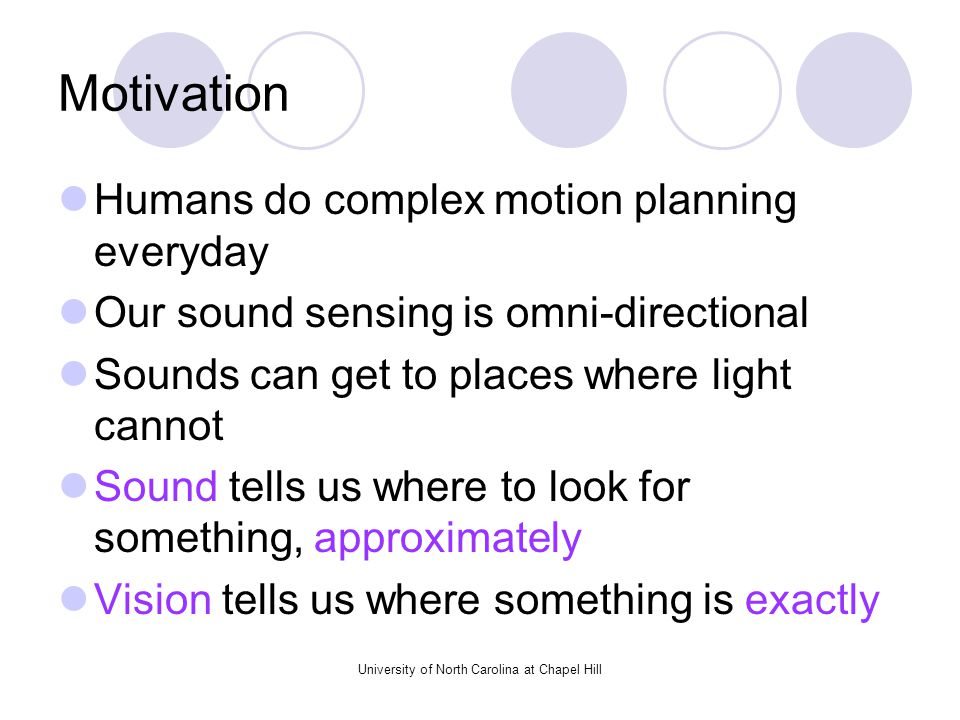 University of North Carolina at Chapel Hill Motivation Humans do complex motion planning everyday Our sound sensing is omni-directional Sounds can get to places where light cannot Sound tells us where to look for something, approximately Vision tells us where something is exactly