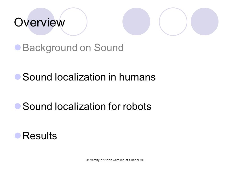 University of North Carolina at Chapel Hill Overview Background on Sound Sound localization in humans Sound localization for robots Results