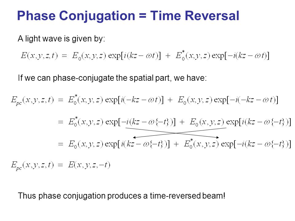 Phase Conjugation = Time Reversal A light wave is given by: If we can phase-conjugate the spatial part, we have: Thus phase conjugation produces a time-reversed beam!