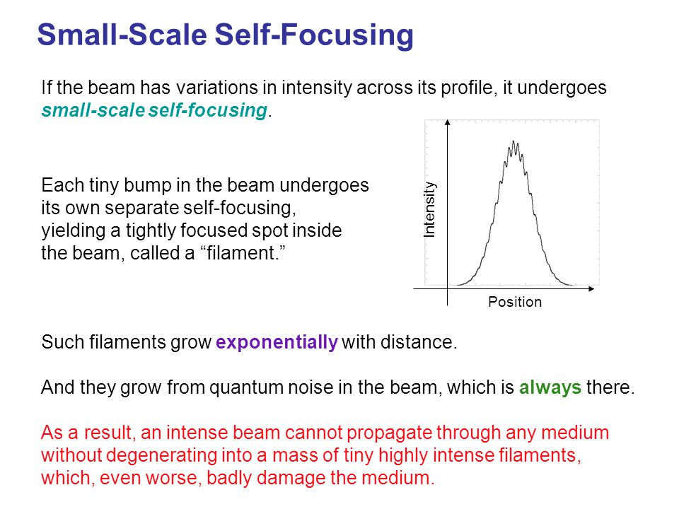Small-Scale Self-Focusing Such filaments grow exponentially with distance. And they grow from quantum noise in the beam, which is always there. As a r
