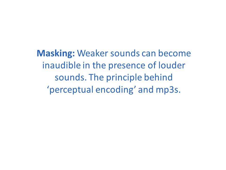 Masking: Weaker sounds can become inaudible in the presence of louder sounds.