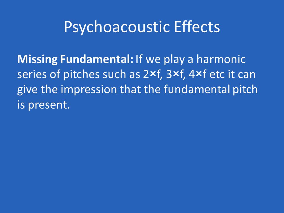 Psychoacoustic Effects Missing Fundamental: If we play a harmonic series of pitches such as 2×f, 3×f, 4×f etc it can give the impression that the fundamental pitch is present.