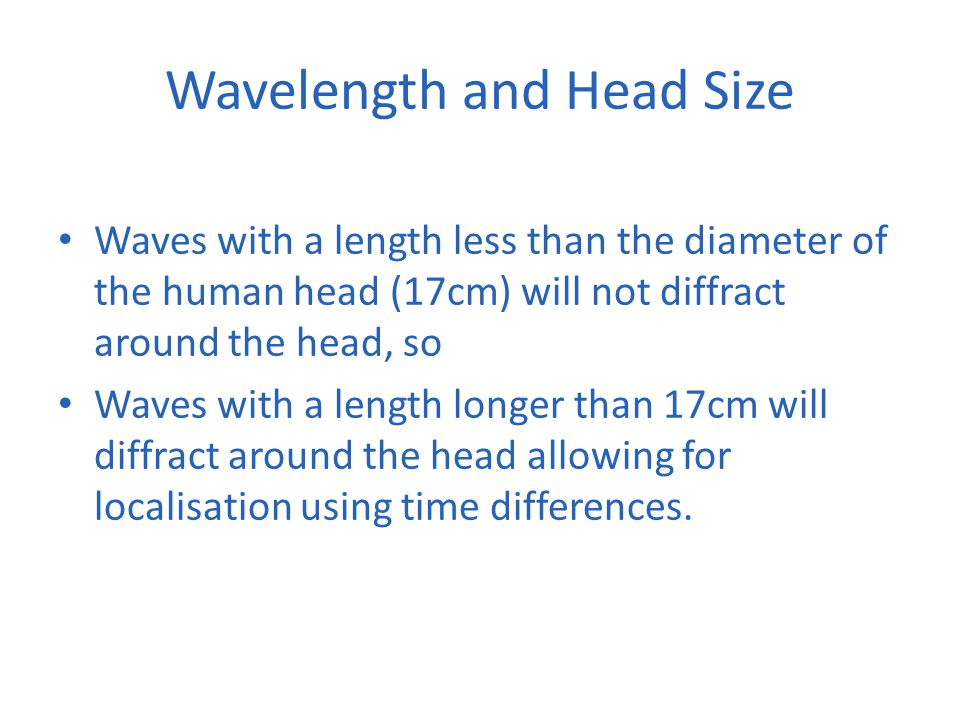 Wavelength and Head Size Waves with a length less than the diameter of the human head (17cm) will not diffract around the head, so Waves with a length longer than 17cm will diffract around the head allowing for localisation using time differences.