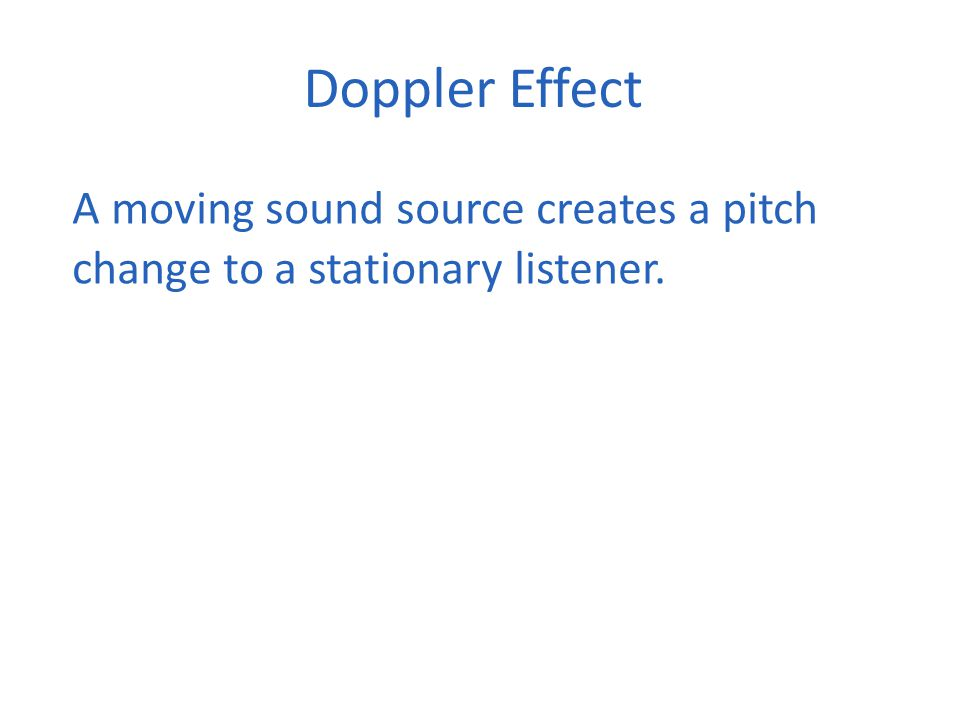 Doppler Effect A moving sound source creates a pitch change to a stationary listener.