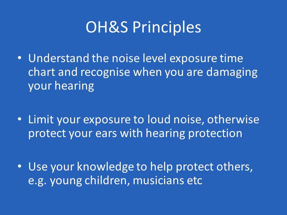 OH&S Principles Understand the noise level exposure time chart and recognise when you are damaging your hearing Limit your exposure to loud noise, otherwise protect your ears with hearing protection Use your knowledge to help protect others, e.g.