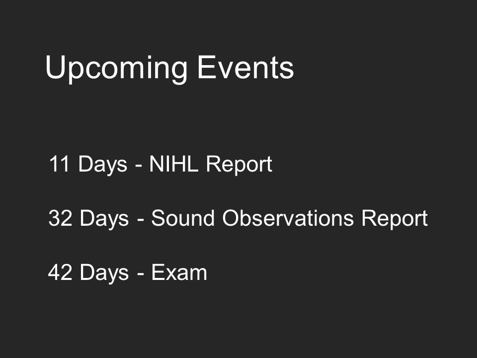 Upcoming Events 11 Days - NIHL Report 32 Days - Sound Observations Report 42 Days - Exam