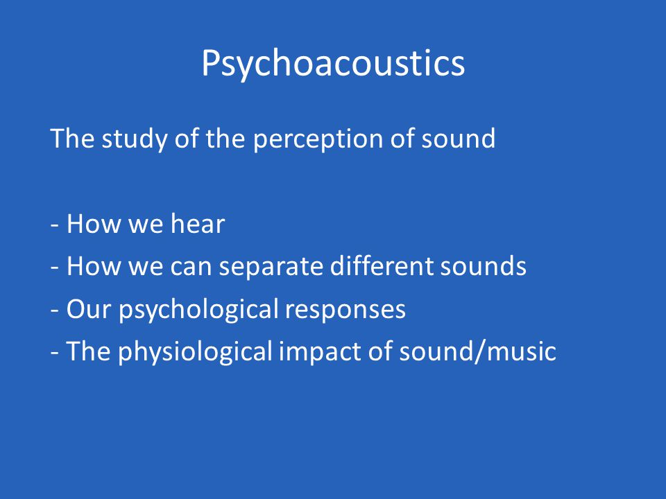 Psychoacoustics The study of the perception of sound - How we hear - How we can separate different sounds - Our psychological responses - The physiological impact of sound/music