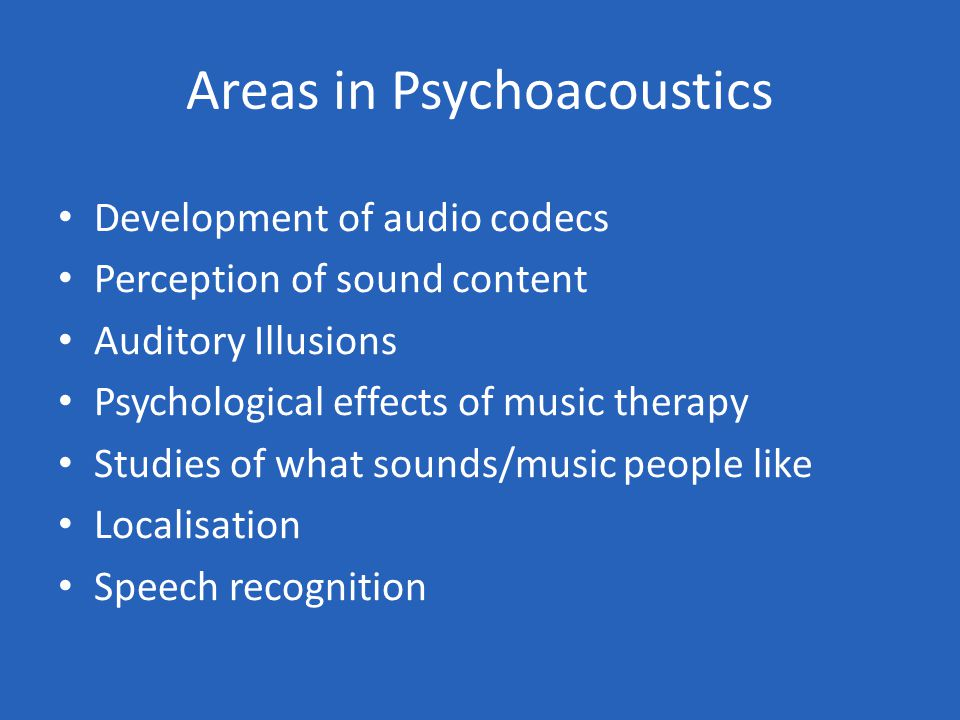 Areas in Psychoacoustics Development of audio codecs Perception of sound content Auditory Illusions Psychological effects of music therapy Studies of what sounds/music people like Localisation Speech recognition