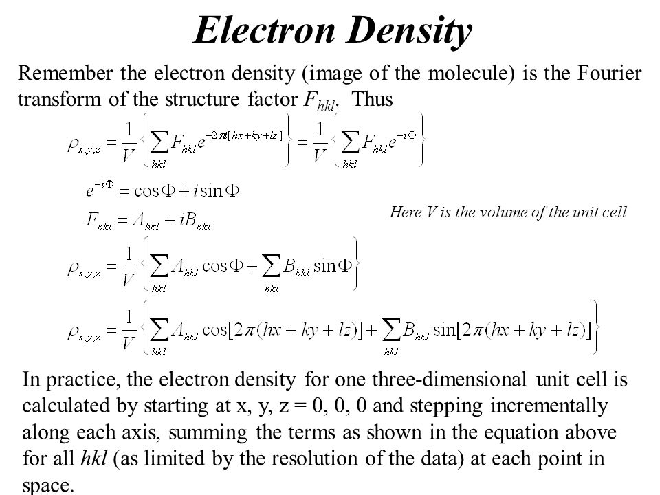 Electron Density Remember the electron density (image of the molecule) is the Fourier transform of the structure factor F hkl. Thus Here V is the volu