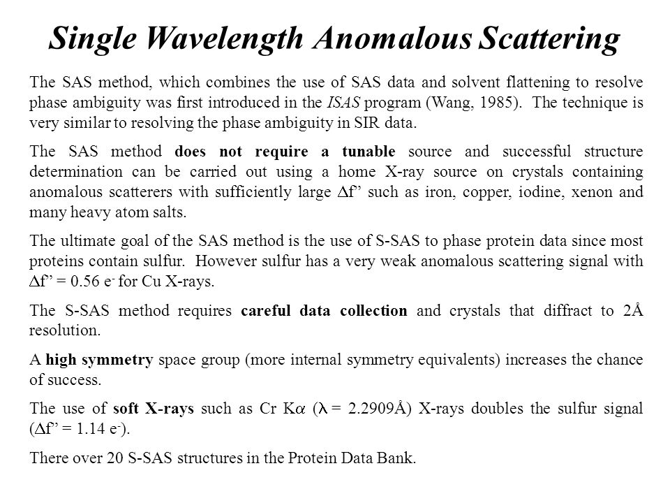 Single Wavelength Anomalous Scattering The SAS method, which combines the use of SAS data and solvent flattening to resolve phase ambiguity was first