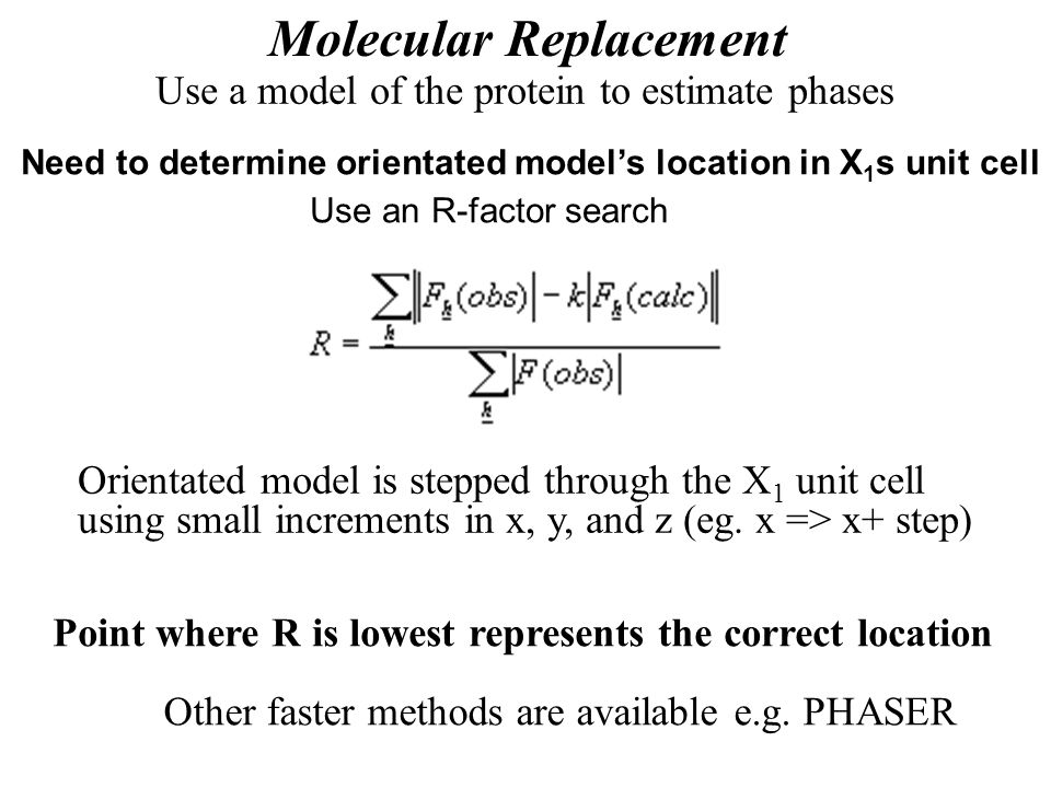 Molecular Replacement Use a model of the protein to estimate phases Need to determine orientated model's location in X 1 s unit cell Use an R-factor s