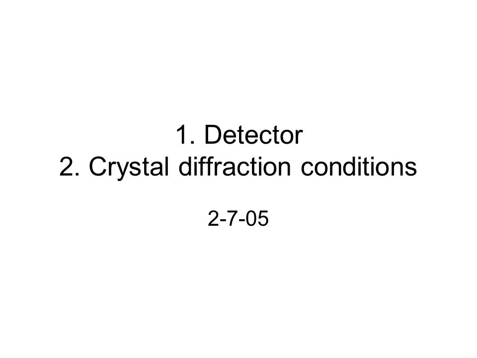 1. Detector 2. Crystal diffraction conditions 2-7-05