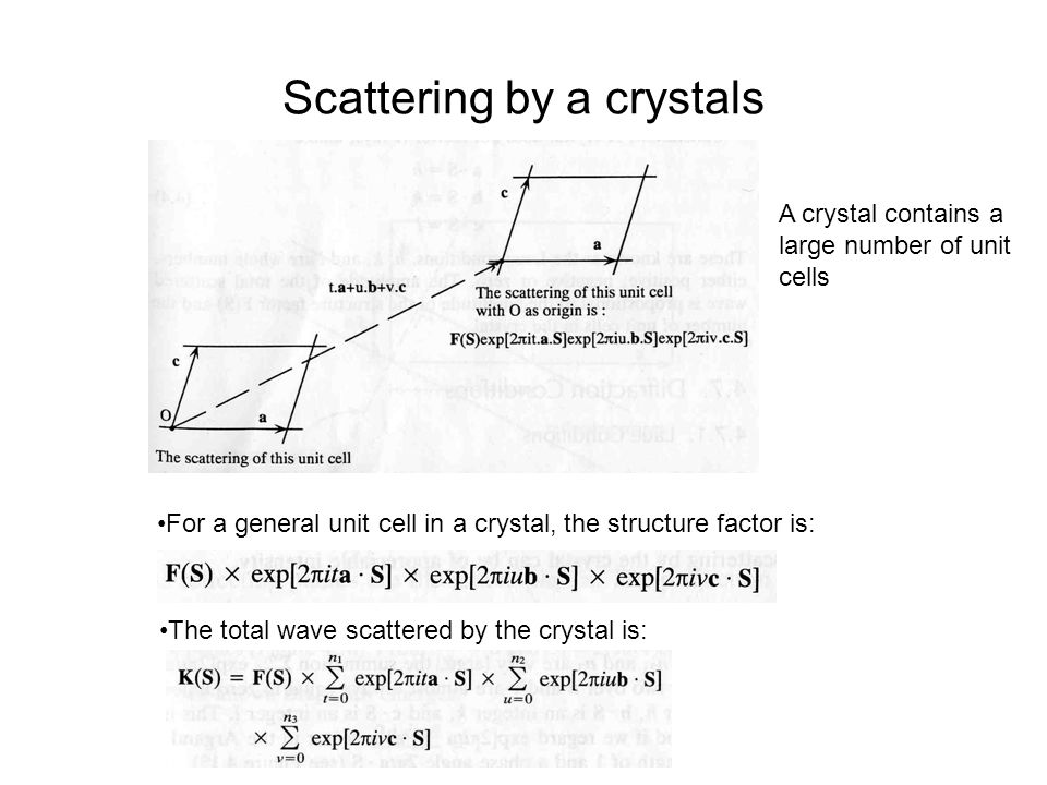 Scattering by a crystals For a general unit cell in a crystal, the structure factor is: The total wave scattered by the crystal is: A crystal contains