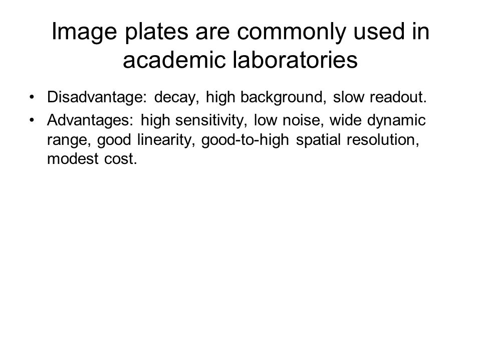 Image plates are commonly used in academic laboratories Disadvantage: decay, high background, slow readout. Advantages: high sensitivity, low noise, w