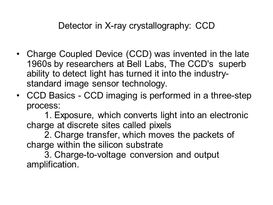 Detector in X-ray crystallography: CCD Charge Coupled Device (CCD) was invented in the late 1960s by researchers at Bell Labs, The CCD's superb abilit
