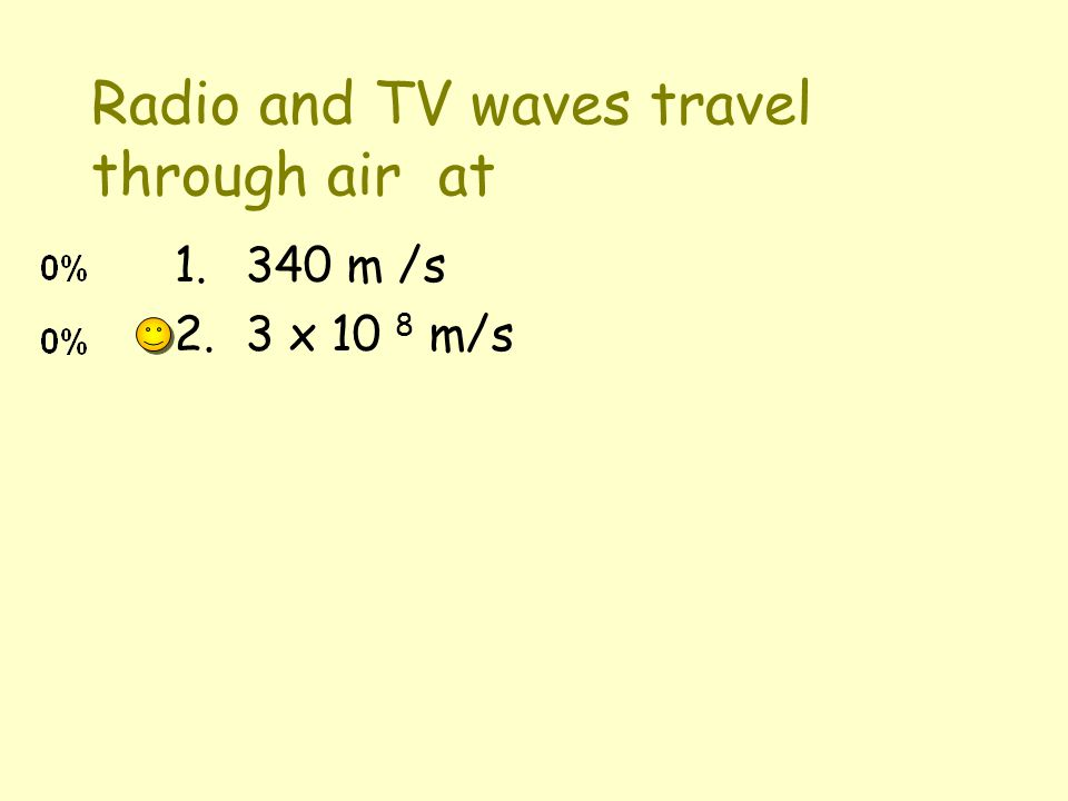 Radio and TV waves travel through air at 1.340 m /s 2.3 x 10 8 m/s
